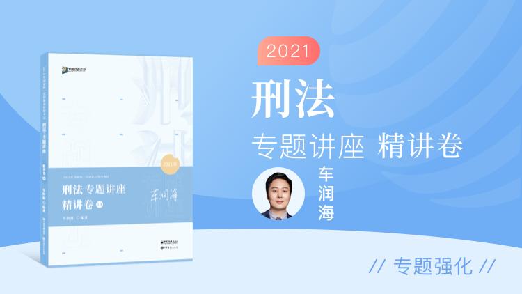 刑法-2021专题讲座精讲卷(车润海)